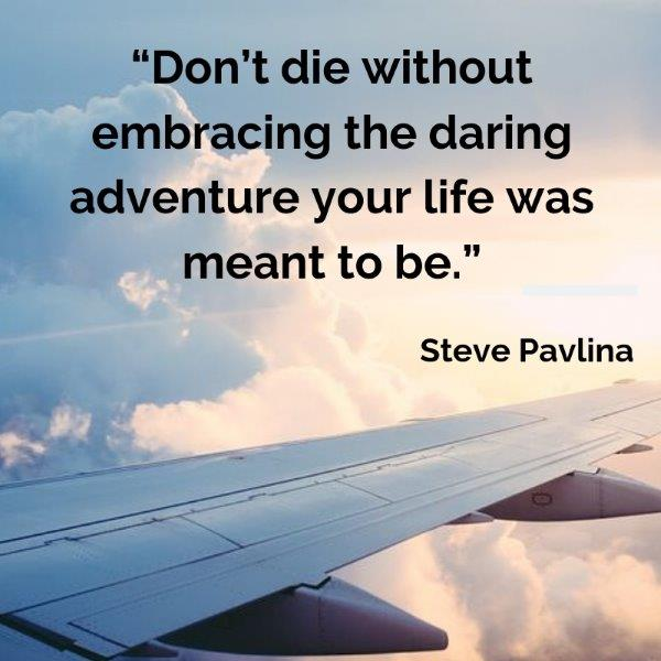 "Lydiascapes Top 30 Favourite Quotes about vacation #6 - Don't die without embracing the daring adventure your life was meant to be."" – Steve Pavlina"
