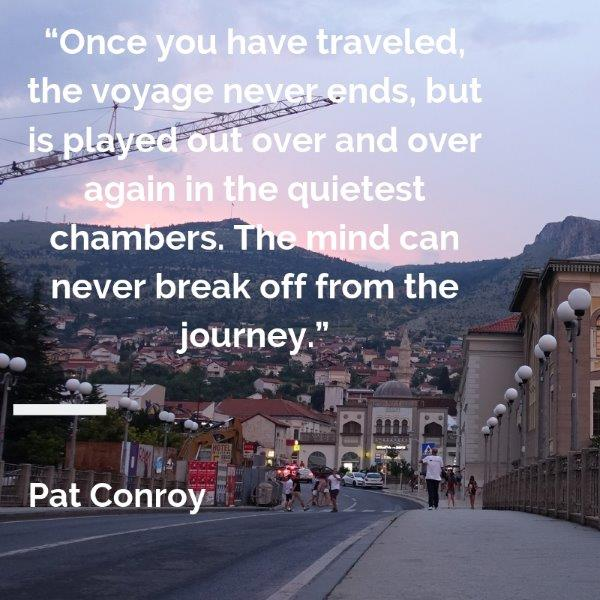 "Lydiascapes Top 30 Favourite Holiday and vacay quotes #4 - Once you have traveled, the voyage never ends, but is played out over and over again in the quietest chambers. The mind can never break off from the journey.""  ― Pat Conroy"