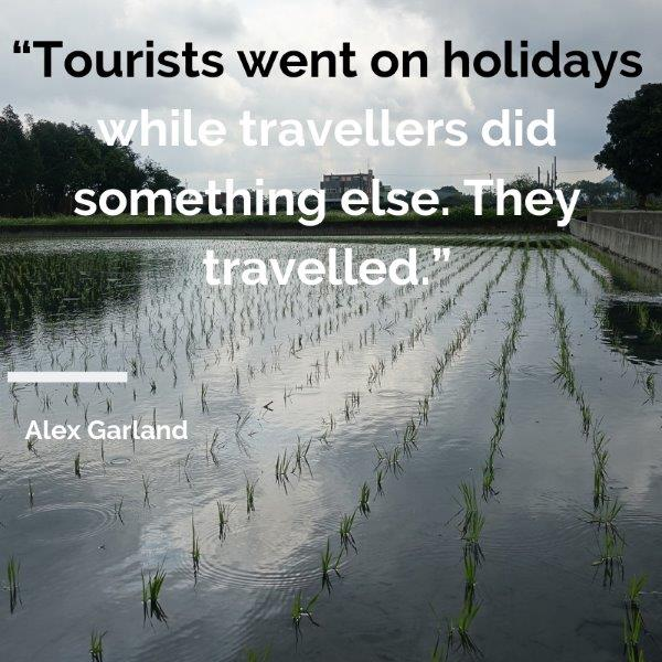 "Lydiascapes Top 30 quote vacation #2 - Tourists went on holidays while travellers did something else. They travelled.""  ― Alex Garland"