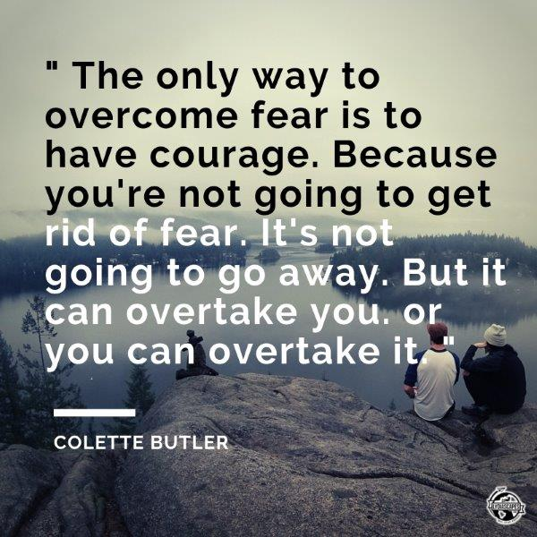 "Lydiascapes Top 30 Favourite Holiday and I need a vacation Quotes #15 - The only way to overcome fear is to have courage. Because you're not going to get rid of fear. It's not going to go away. But it can overtake you or you can overtake it.""  ― Colette Butler"