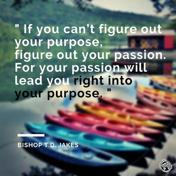"Vacay quotes #14 - If you can't figure out your purpose, figure out your passion. For your passion will lead you right into your purpose.""—Bishop T.D. Jakes"