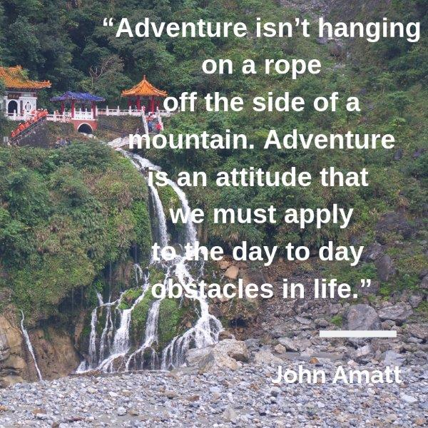 "Lydiascapes Top 30 Favourite vacay quotes#5 - Adventure isn't hanging on a rope off the side of a mountain. Adventure is an attitude that we must apply to the day to day obstacles in life."" – John Amatt"